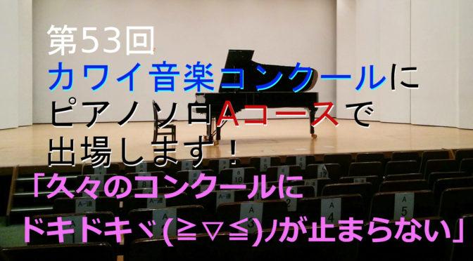 第53回 カワイ音楽コンクールにピアノソロAコースで出場します!「久々のコンクールにドキドキヾ(≧▽≦)ノ」